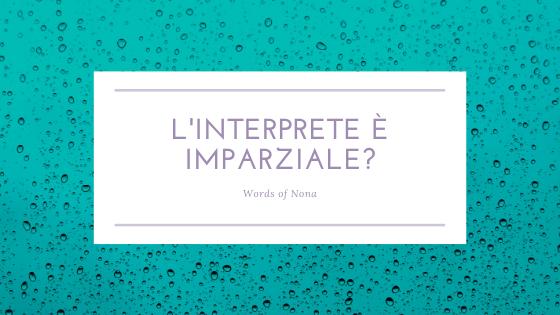 L'interprete è imparziale? Blog Words of Nona Giulia Carletti